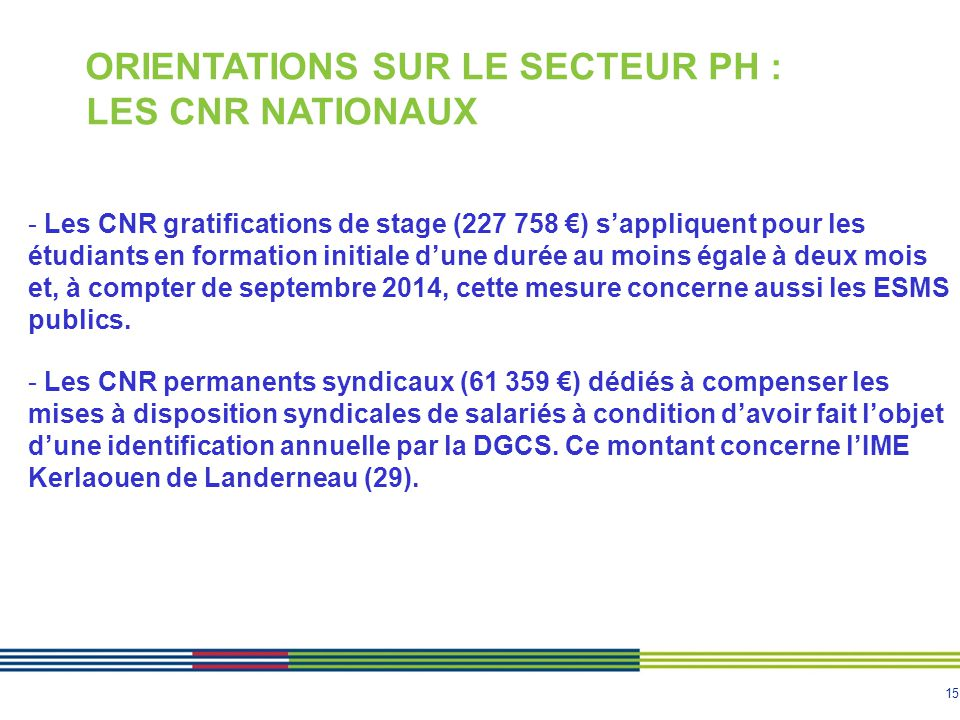 15 ORIENTATIONS SUR LE SECTEUR PH : LES CNR NATIONAUX - Les CNR gratifications de stage (227 758 €) s'appliquent pour les étudiants en formation initi