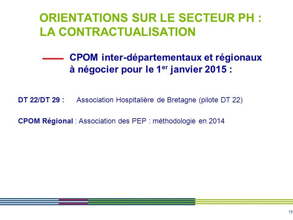 19 CPOM inter-départementaux et régionaux à négocier pour le 1 er janvier 2015 : ORIENTATIONS SUR LE SECTEUR PH : LA CONTRACTUALISATION DT 22/DT 29 :