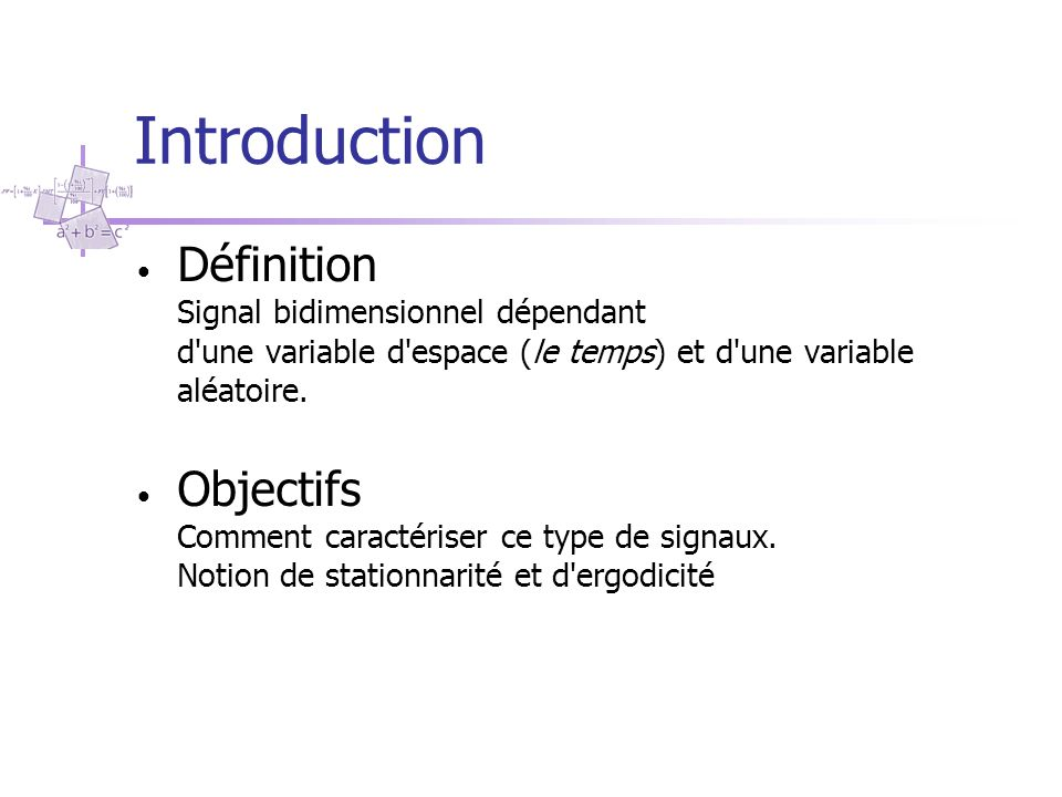 Introduction Définition Signal bidimensionnel dépendant d'une variable d'espace (le temps) et d'une variable aléatoire. Objectifs Comment caractériser