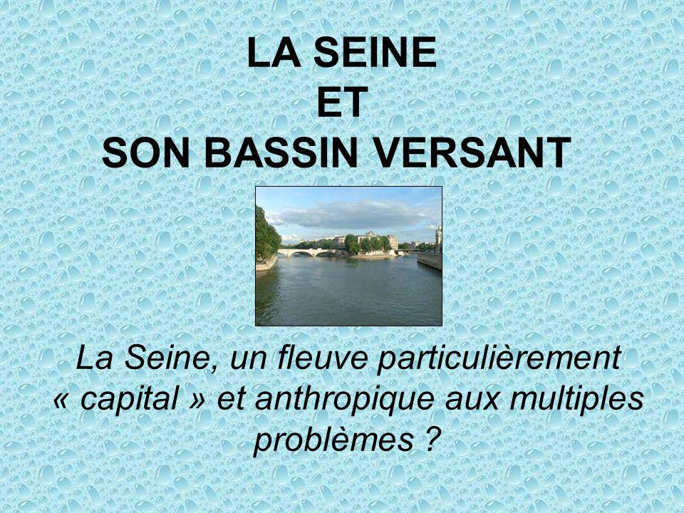 LA SEINE ET SON BASSIN VERSANT La Seine, un fleuve particulièrement « capital » et anthropique aux multiples problèmes ?
