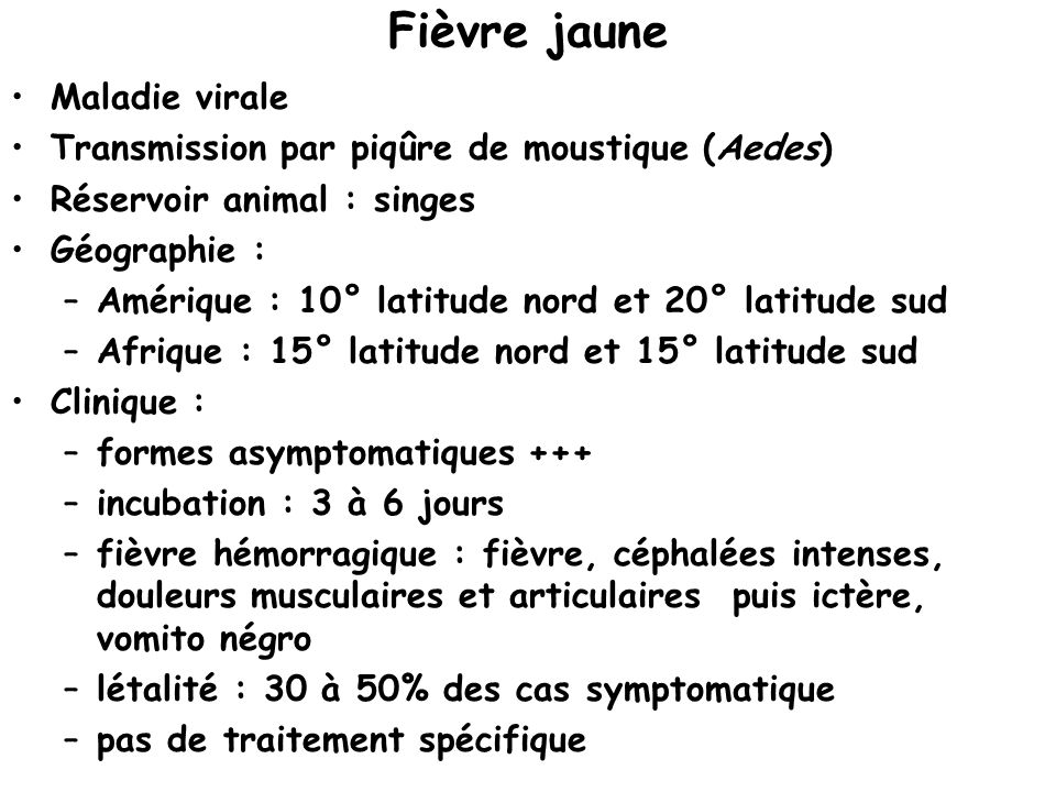 Fièvre jaune Maladie virale Transmission par piqûre de moustique (Aedes) Réservoir animal : singes Géographie : –Amérique : 10° latitude nord et 20° latitude sud –Afrique : 15° latitude nord et 15° latitude sud Clinique : –formes asymptomatiques +++ –incubation : 3 à 6 jours –fièvre hémorragique : fièvre, céphalées intenses, douleurs musculaires et articulaires puis ictère, vomito négro –létalité : 30 à 50% des cas symptomatique –pas de traitement spécifique