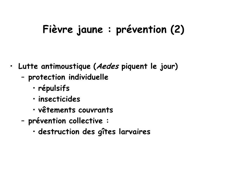 Fièvre jaune : prévention (2) Lutte antimoustique (Aedes piquent le jour) –protection individuelle répulsifs insecticides vêtements couvrants –prévention collective : destruction des gîtes larvaires