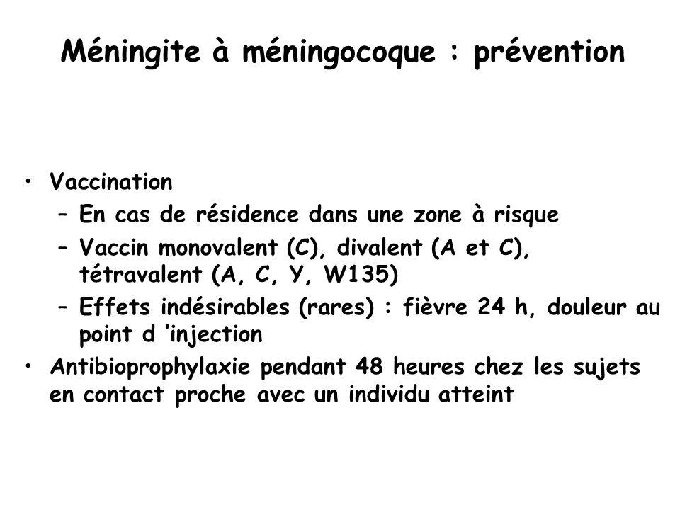 Méningite à méningocoque : prévention Vaccination –En cas de résidence dans une zone à risque –Vaccin monovalent (C), divalent (A et C), tétravalent (A, C, Y, W135) –Effets indésirables (rares) : fièvre 24 h, douleur au point d 'injection Antibioprophylaxie pendant 48 heures chez les sujets en contact proche avec un individu atteint