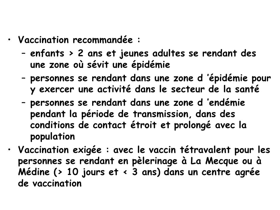 Vaccination recommandée : –enfants > 2 ans et jeunes adultes se rendant des une zone où sévit une épidémie –personnes se rendant dans une zone d 'épidémie pour y exercer une activité dans le secteur de la santé –personnes se rendant dans une zone d 'endémie pendant la période de transmission, dans des conditions de contact étroit et prolongé avec la population Vaccination exigée : avec le vaccin tétravalent pour les personnes se rendant en pèlerinage à La Mecque ou à Médine (> 10 jours et < 3 ans) dans un centre agrée de vaccination