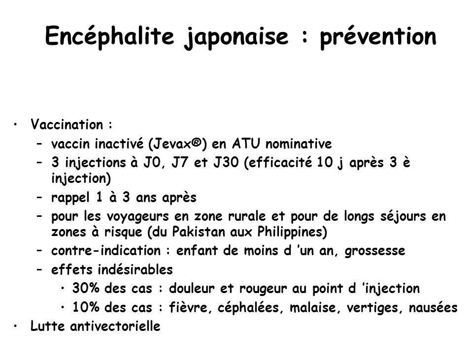 Encéphalite japonaise : prévention Vaccination : –vaccin inactivé (Jevax®) en ATU nominative –3 injections à J0, J7 et J30 (efficacité 10 j après 3 è injection) –rappel 1 à 3 ans après –pour les voyageurs en zone rurale et pour de longs séjours en zones à risque (du Pakistan aux Philippines) –contre-indication : enfant de moins d 'un an, grossesse –effets indésirables 30% des cas : douleur et rougeur au point d 'injection 10% des cas : fièvre, céphalées, malaise, vertiges, nausées Lutte antivectorielle