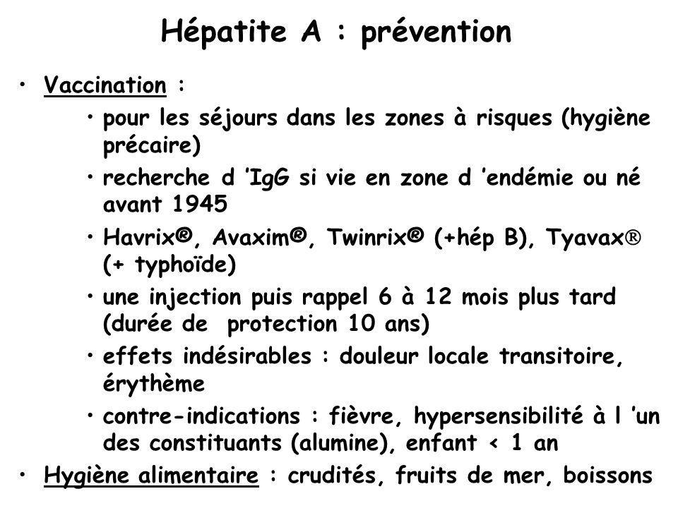 Hépatite A : prévention Vaccination : pour les séjours dans les zones à risques (hygiène précaire) recherche d 'IgG si vie en zone d 'endémie ou né avant 1945 Havrix®, Avaxim®, Twinrix® (+hép B), Tyavax  (+ typhoïde) une injection puis rappel 6 à 12 mois plus tard (durée de protection 10 ans) effets indésirables : douleur locale transitoire, érythème contre-indications : fièvre, hypersensibilité à l 'un des constituants (alumine), enfant < 1 an Hygiène alimentaire : crudités, fruits de mer, boissons