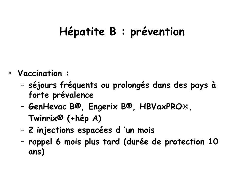 Hépatite B : prévention Vaccination : –séjours fréquents ou prolongés dans des pays à forte prévalence –GenHevac B®, Engerix B®, HBVaxPRO , Twinrix® (+hép A) –2 injections espacées d 'un mois –rappel 6 mois plus tard (durée de protection 10 ans)