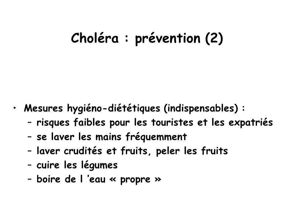 Choléra : prévention (2) Mesures hygiéno-diététiques (indispensables) : –risques faibles pour les touristes et les expatriés –se laver les mains fréquemment –laver crudités et fruits, peler les fruits –cuire les légumes –boire de l 'eau « propre »