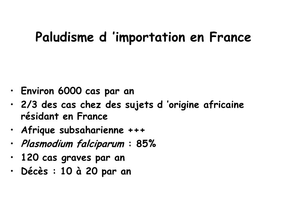 Paludisme d 'importation en France Environ 6000 cas par an 2/3 des cas chez des sujets d 'origine africaine résidant en France Afrique subsaharienne +++ Plasmodium falciparum : 85% 120 cas graves par an Décès : 10 à 20 par an