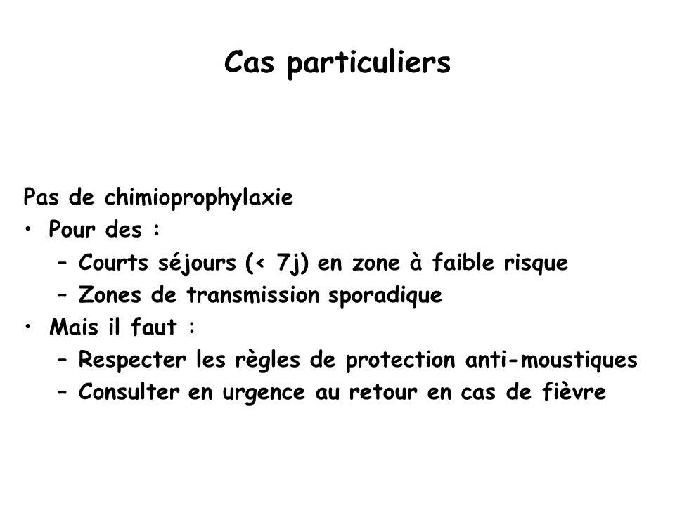 Cas particuliers Pas de chimioprophylaxie Pour des : –Courts séjours (< 7j) en zone à faible risque –Zones de transmission sporadique Mais il faut : –
