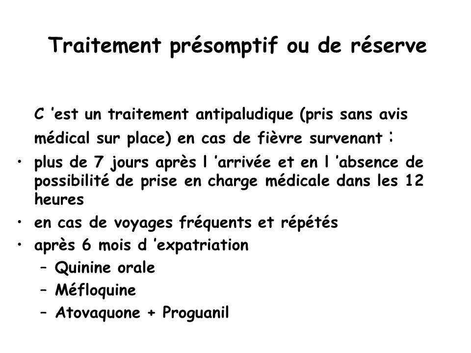 Traitement présomptif ou de réserve C 'est un traitement antipaludique (pris sans avis médical sur place) en cas de fièvre survenant : plus de 7 jours après l 'arrivée et en l 'absence de possibilité de prise en charge médicale dans les 12 heures en cas de voyages fréquents et répétés après 6 mois d 'expatriation –Quinine orale –Méfloquine –Atovaquone + Proguanil