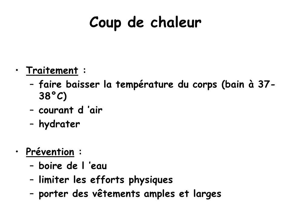Coup de chaleur Traitement : –faire baisser la température du corps (bain à 37- 38°C) –courant d 'air –hydrater Prévention : –boire de l 'eau –limiter