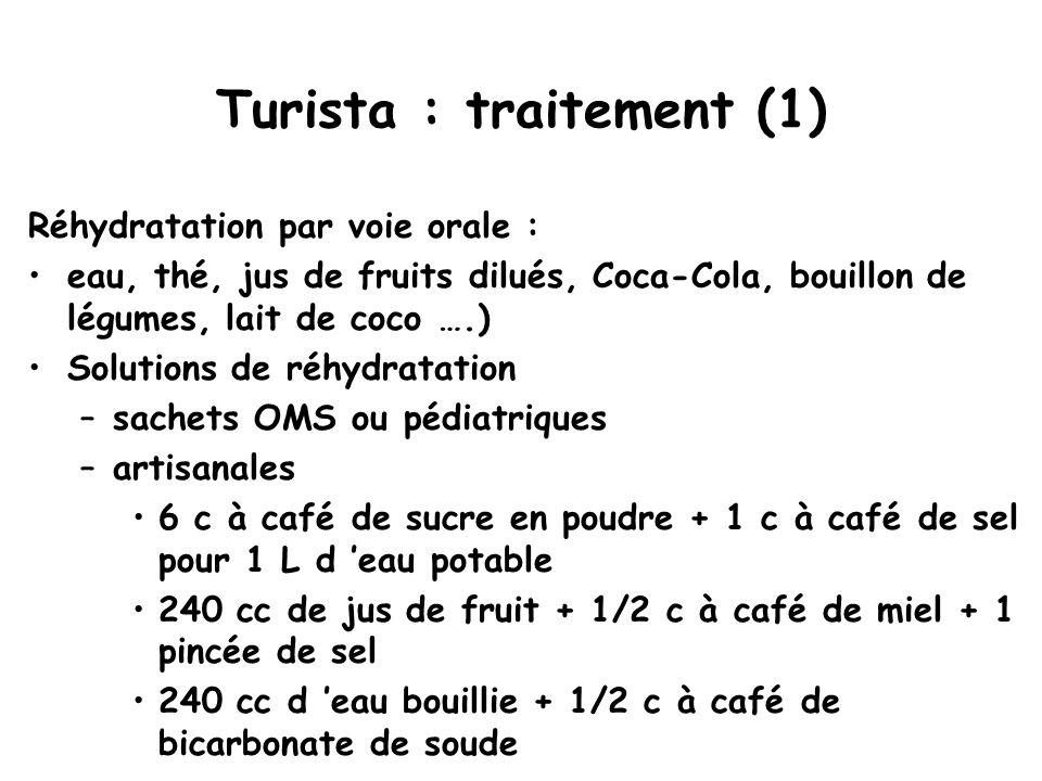 Turista : traitement (1) Réhydratation par voie orale : eau, thé, jus de fruits dilués, Coca-Cola, bouillon de légumes, lait de coco ….) Solutions de réhydratation –sachets OMS ou pédiatriques –artisanales 6 c à café de sucre en poudre + 1 c à café de sel pour 1 L d 'eau potable 240 cc de jus de fruit + 1/2 c à café de miel + 1 pincée de sel 240 cc d 'eau bouillie + 1/2 c à café de bicarbonate de soude