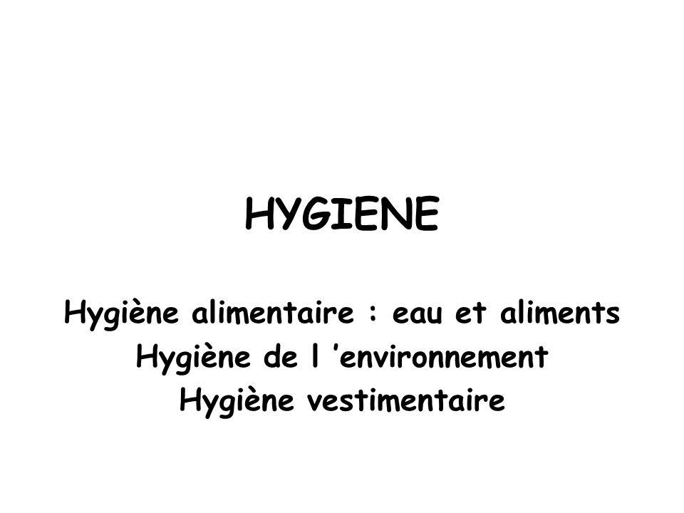 HYGIENE Hygiène alimentaire : eau et aliments Hygiène de l 'environnement Hygiène vestimentaire