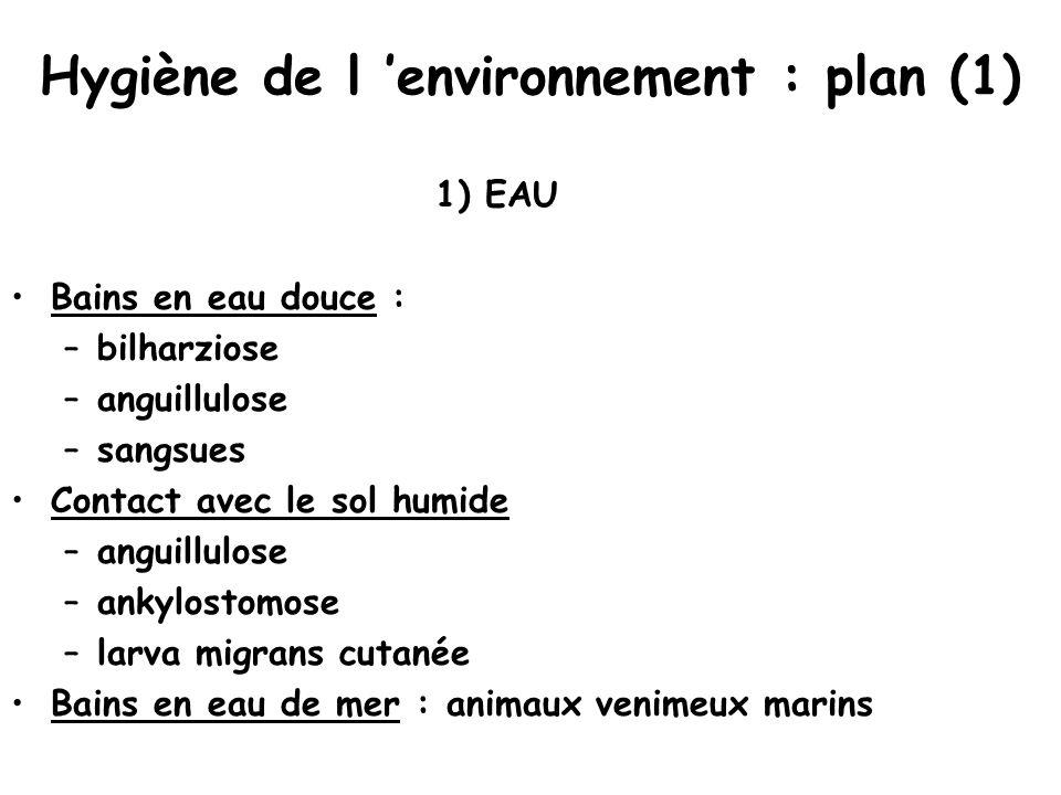 Hygiène de l 'environnement : plan (1) 1) EAU Bains en eau douce : –bilharziose –anguillulose –sangsues Contact avec le sol humide –anguillulose –ankylostomose –larva migrans cutanée Bains en eau de mer : animaux venimeux marins