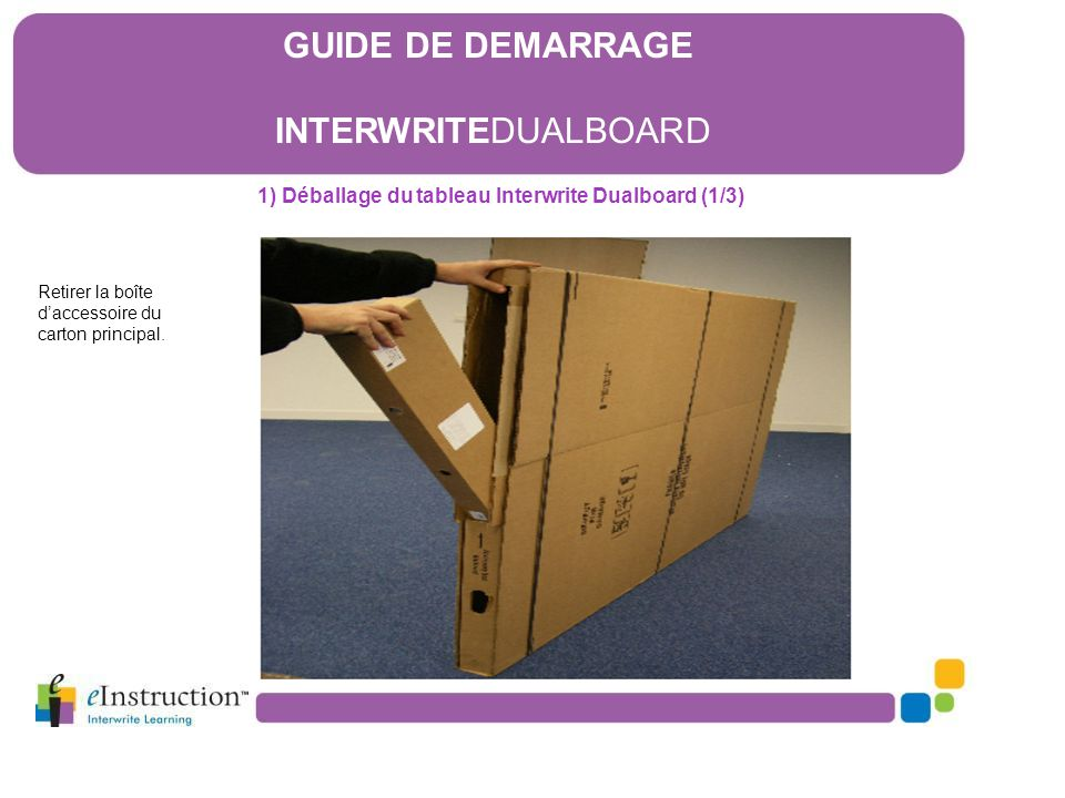 1) Déballage du tableau Interwrite Dualboard (1/3) Retirer la boîte d'accessoire du carton principal. GUIDE DE DEMARRAGE INTERWRITEDUALBOARD