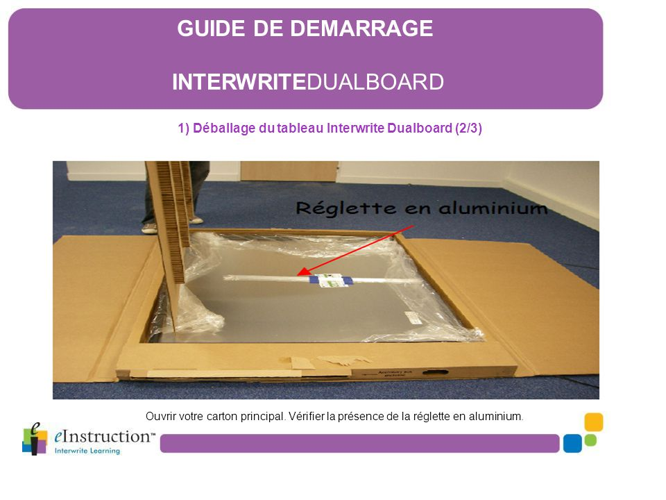 1) Déballage du tableau Interwrite Dualboard (2/3) Ouvrir votre carton principal. Vérifier la présence de la réglette en aluminium. GUIDE DE DEMARRAGE