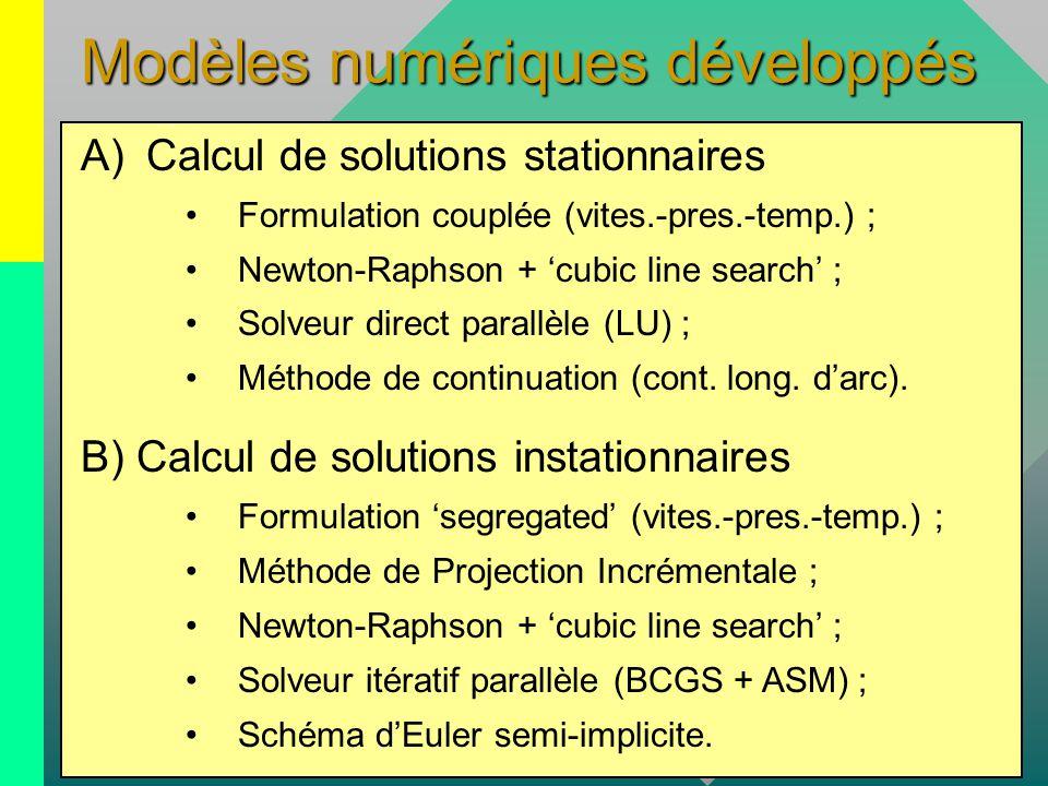 Modèles numériques développés A)Calcul de solutions stationnaires Formulation couplée (vites.-pres.-temp.) ; Newton-Raphson + 'cubic line search' ; Solveur direct parallèle (LU) ; Méthode de continuation (cont.