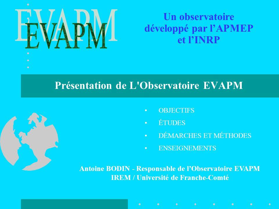 Présentation de L Observatoire EVAPM Antoine BODIN - Responsable de l'Observatoire EVAPM IREM / Université de Franche-Comté Un observatoire développé par l'APMEP et l'INRP OBJECTIFS ÉTUDES DÉMARCHES ET MÉTHODES ENSEIGNEMENTS