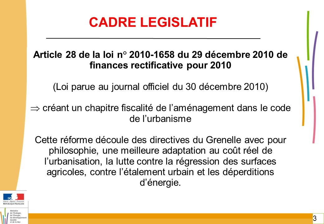 3 3 CADRE LEGISLATIF Article 28 de la loi n° 2010-1658 du 29 décembre 2010 de finances rectificative pour 2010 (Loi parue au journal officiel du 30 dé