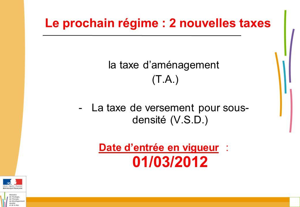 5 Le prochain régime : 2 nouvelles taxes la taxe d'aménagement (T.A.) -La taxe de versement pour sous- densité (V.S.D.) Date d'entrée en vigueur : 01/03/2012
