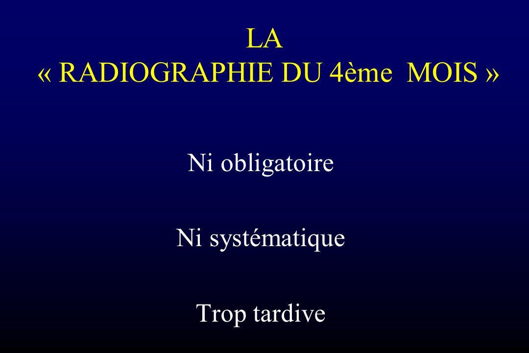 LA « RADIOGRAPHIE DU 4ème MOIS » Ni obligatoire Ni systématique Trop tardive