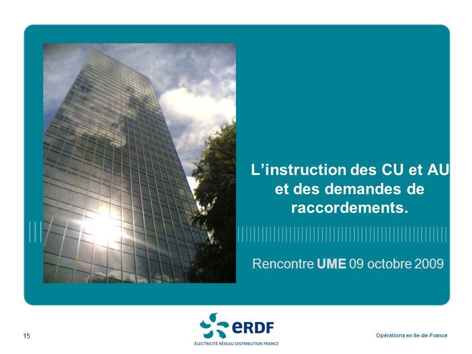 15 Opérations en Ile-de-France L'instruction des CU et AU et des demandes de raccordements. Rencontre UME 09 octobre 2009