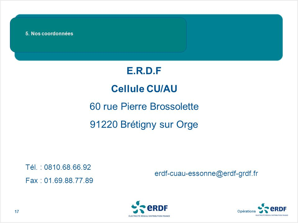 Opérations en Ile-de-France 17 E.R.D.F Cellule CU/AU 60 rue Pierre Brossolette 91220 Brétigny sur Orge Tél. : 0810.68.66.92 Fax : 01.69.88.77.89 erdf-