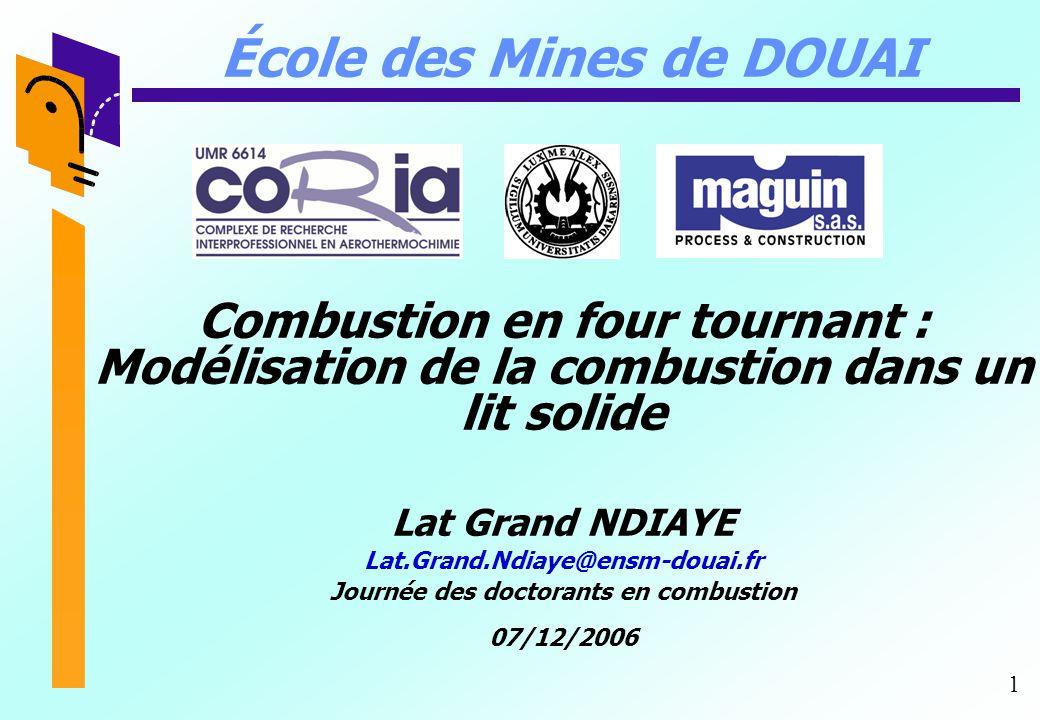 1 École des Mines de DOUAI Combustion en four tournant : Modélisation de la combustion dans un lit solide Lat Grand NDIAYE Lat.Grand.Ndiaye@ensm-douai