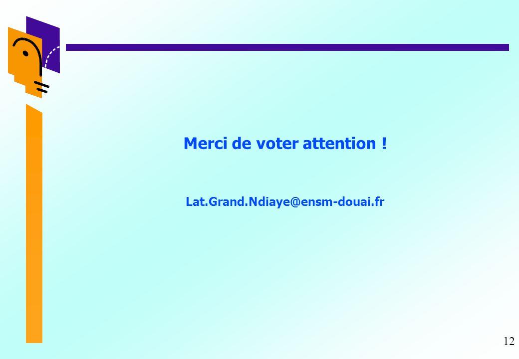 12 Merci de voter attention ! Lat.Grand.Ndiaye@ensm-douai.fr