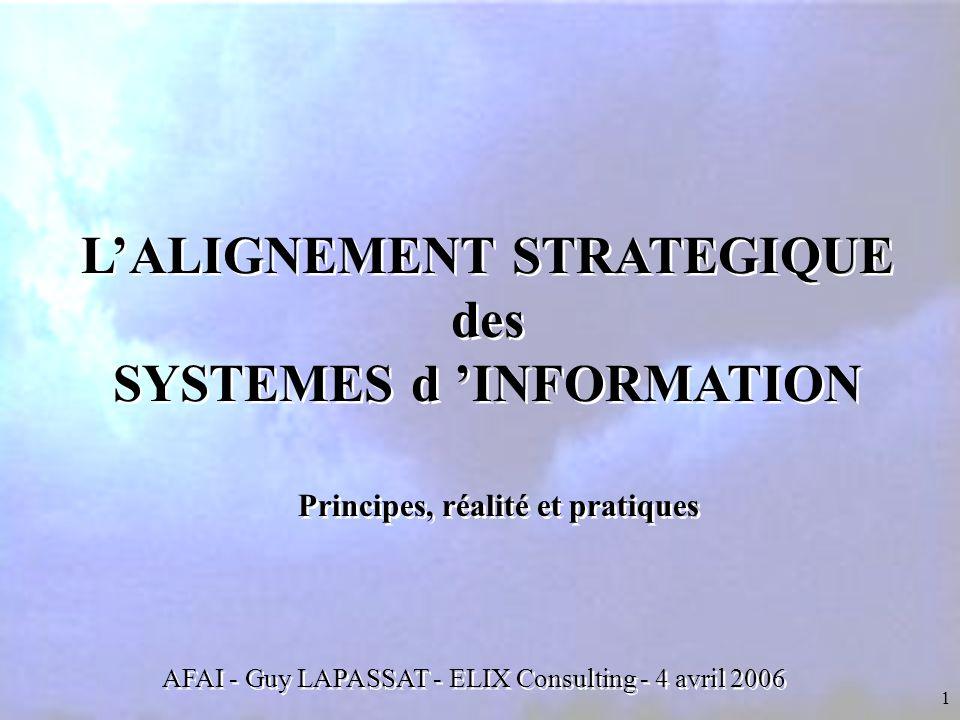 1 L'ALIGNEMENT STRATEGIQUE des SYSTEMES d 'INFORMATION L'ALIGNEMENT STRATEGIQUE des SYSTEMES d 'INFORMATION Principes, réalité et pratiques AFAI - Guy LAPASSAT - ELIX Consulting - 4 avril 2006