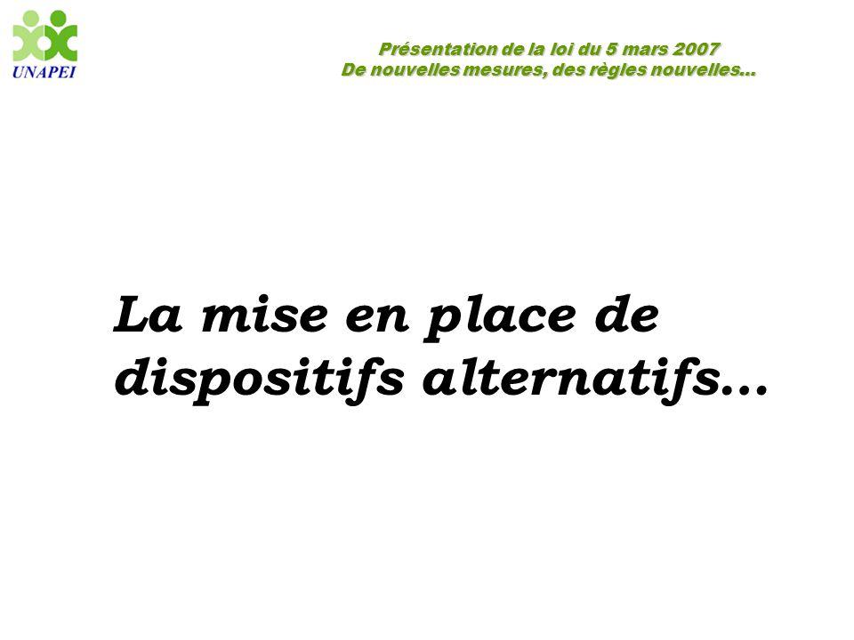 Présentation de la loi du 5 mars 2007 De nouvelles mesures, des règles nouvelles… La mise en place de dispositifs alternatifs…