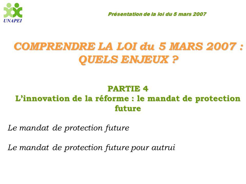 Présentation de la loi du 5 mars 2007 COMPRENDRE LA LOI du 5 MARS 2007 : QUELS ENJEUX ? PARTIE 4 L'innovation de la réforme : le mandat de protection