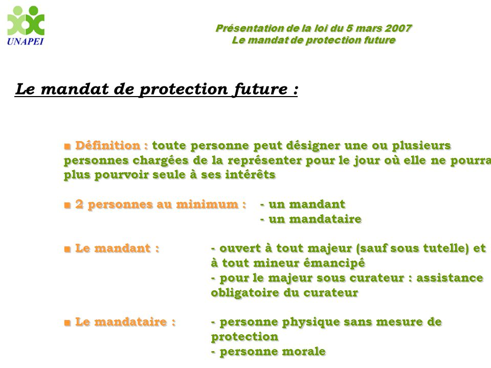 Présentation de la loi du 5 mars 2007 Le mandat de protection future Le mandat de protection future : ■ Définition : toute personne peut désigner une