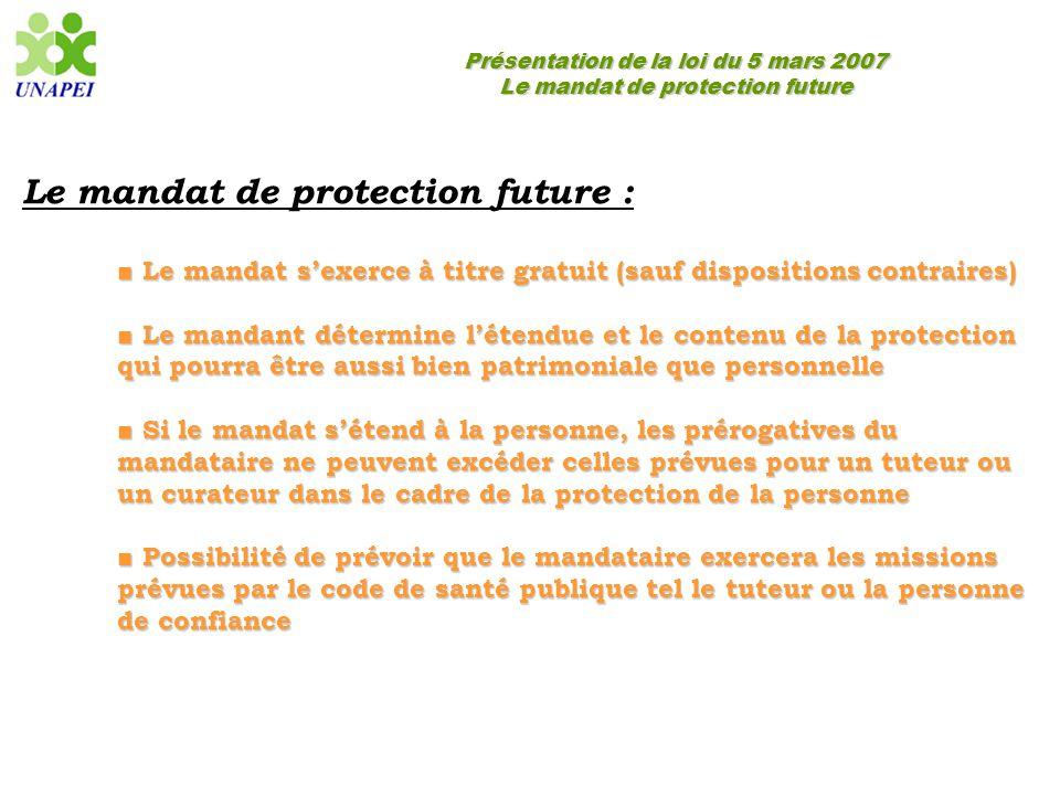 Présentation de la loi du 5 mars 2007 Le mandat de protection future Le mandat de protection future : ■ Le mandat s'exerce à titre gratuit (sauf dispo