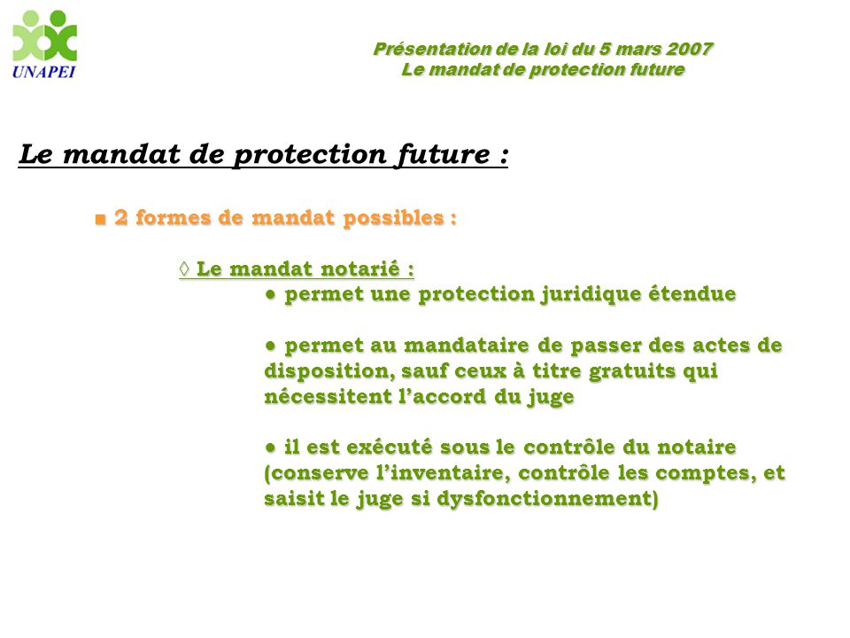 Présentation de la loi du 5 mars 2007 Le mandat de protection future Le mandat de protection future : ■ 2 formes de mandat possibles : ◊ Le mandat not