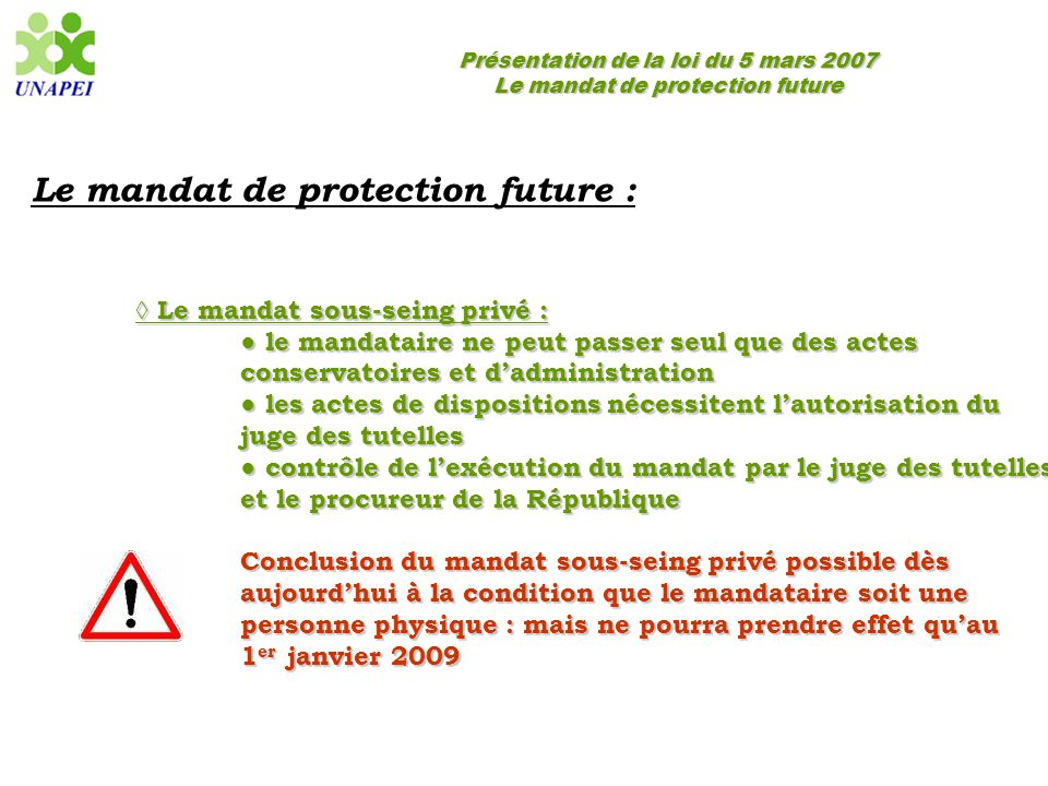 Présentation de la loi du 5 mars 2007 Le mandat de protection future Le mandat de protection future : ◊ Le mandat sous-seing privé : ● le mandataire n