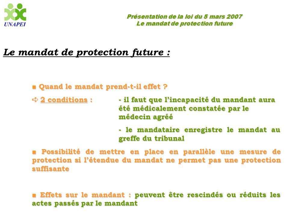 Présentation de la loi du 5 mars 2007 Le mandat de protection future Le mandat de protection future : ■ Quand le mandat prend-t-il effet ? ➪ 2 conditi