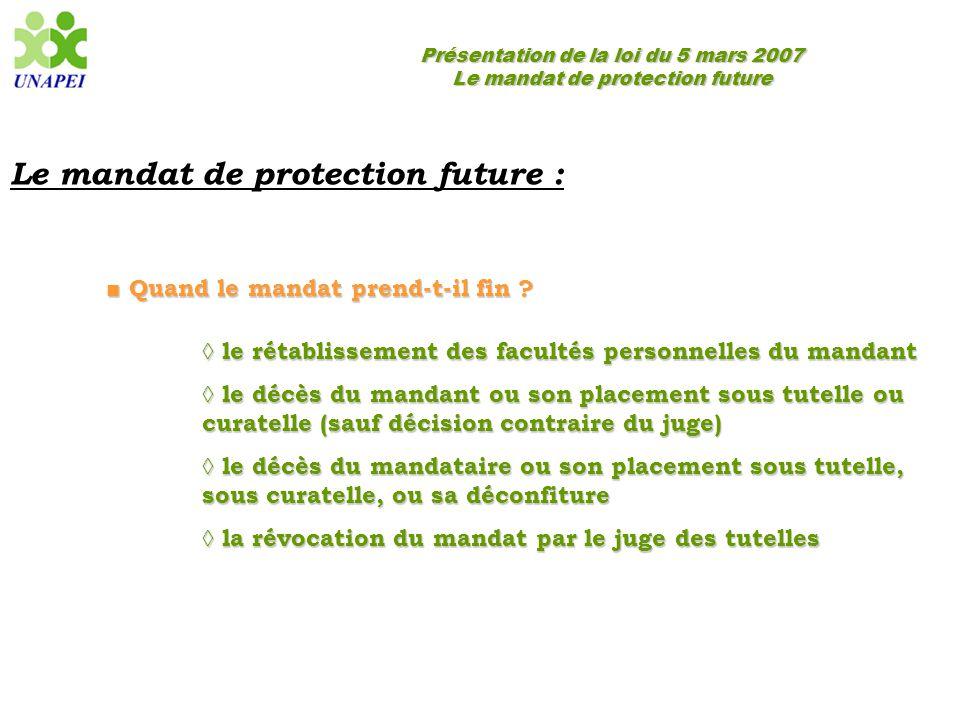 Présentation de la loi du 5 mars 2007 Le mandat de protection future Le mandat de protection future : ■ Quand le mandat prend-t-il fin ? ◊ le rétablis