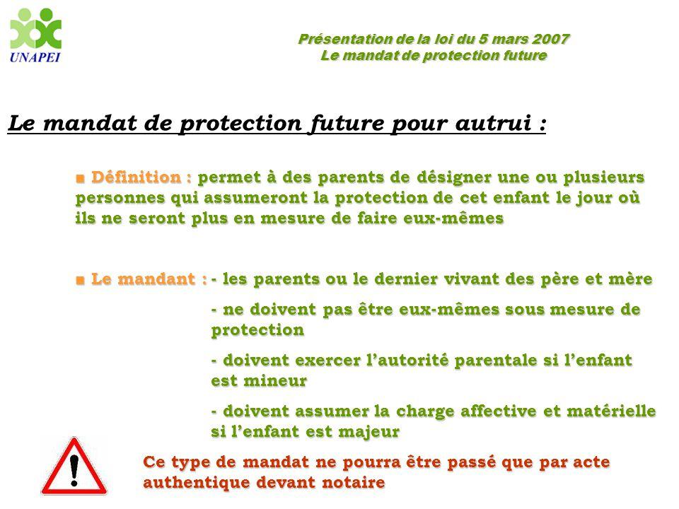Présentation de la loi du 5 mars 2007 Le mandat de protection future Le mandat de protection future pour autrui : ■ Définition : permet à des parents