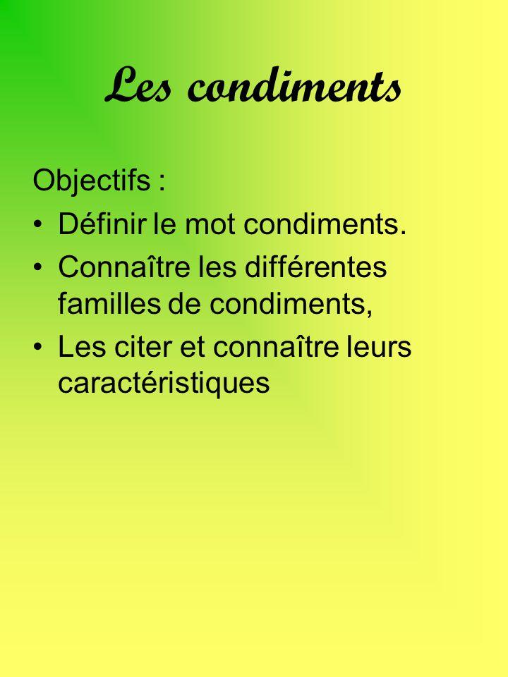 Les condiments Objectifs : Définir le mot condiments. Connaître les différentes familles de condiments, Les citer et connaître leurs caractéristiques