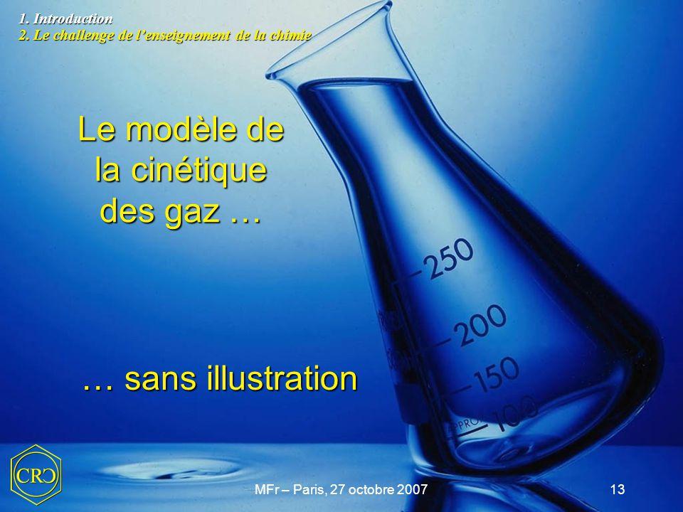 MFr – Paris, 27 octobre 200713 Le modèle de la cinétique des gaz … … sans illustration 1. Introduction 2. Le challenge de l'enseignement de la chimie