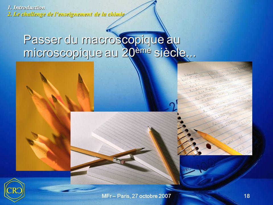 MFr – Paris, 27 octobre 200718 Passer du macroscopique au microscopique au 20 ème siècle... 1. Introduction 2. Le challenge de l'enseignement de la ch