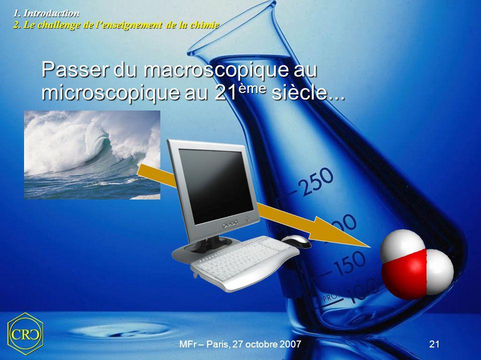 MFr – Paris, 27 octobre 200721 Passer du macroscopique au microscopique au 21 ème siècle... 1. Introduction 2. Le challenge de l'enseignement de la ch