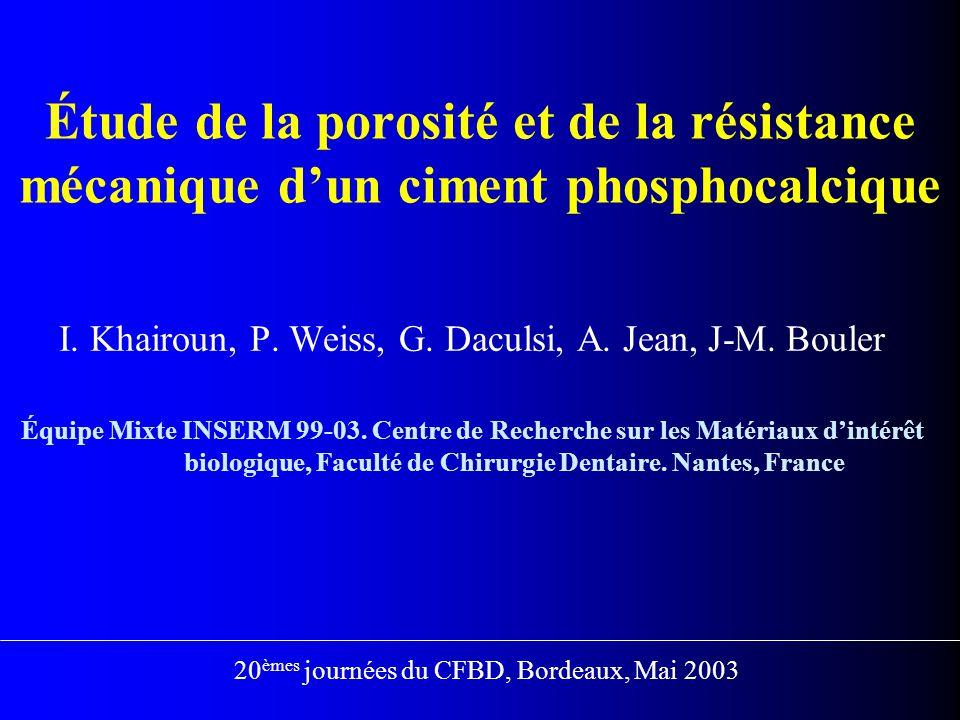Matériaux Ciment phosphocalcique: poudre + liquide Poudre: 98 %  -TCP + 2 % PHA Liquide: 2.5 % Na 2 HPO 4 en poids Relation liquide/poudre, L/P: 0.35, 0.40, 0.45, 0.50, 0.55 ml/g Méthodologie  Calcul de porosité: porosimétrie à mercure  Résistance à la compression: (H=12 mm;  = 6 mm); Essais après 10 jours en solution de Ringer à 37 °C  Observation des échantillons par MEB
