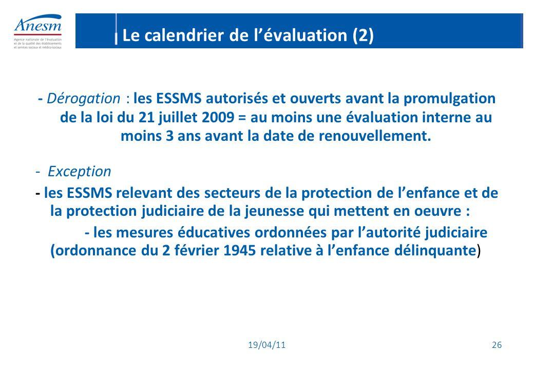 19/04/11 26 Le calendrier de l'évaluation (2) - Dérogation : les ESSMS autorisés et ouverts avant la promulgation de la loi du 21 juillet 2009 = au mo
