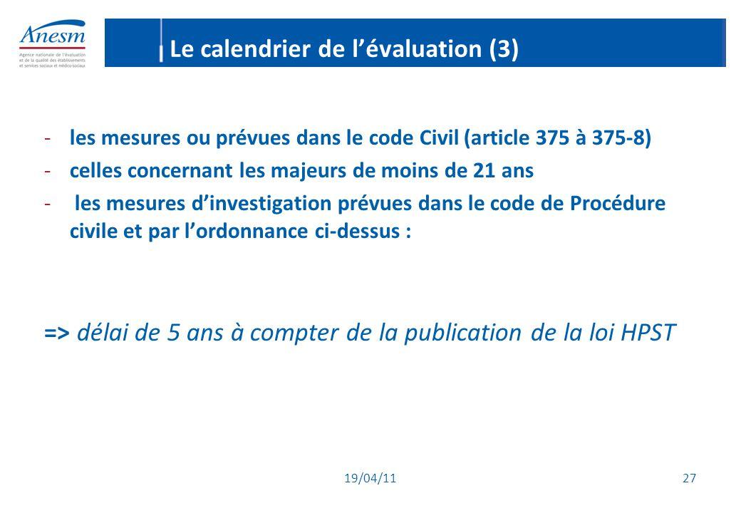 19/04/11 27 Le calendrier de l'évaluation (3) -les mesures ou prévues dans le code Civil (article 375 à 375-8) -celles concernant les majeurs de moins