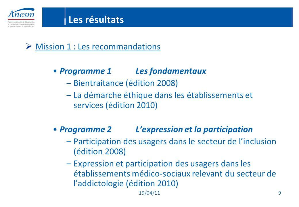 19/04/11 9 Les résultats  Mission 1 : Les recommandations Programme 1Les fondamentaux –Bientraitance (édition 2008) –La démarche éthique dans les éta