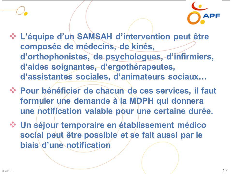 © APF – LL 'équipe d'un SAMSAH d'intervention peut être composée de médecins, de kinés, d'orthophonistes, de psychologues, d'infirmiers, d'aides soignantes, d'ergothérapeutes, d'assistantes sociales, d'animateurs sociaux… PP our bénéficier de chacun de ces services, il faut formuler une demande à la MDPH qui donnera une notification valable pour une certaine durée.