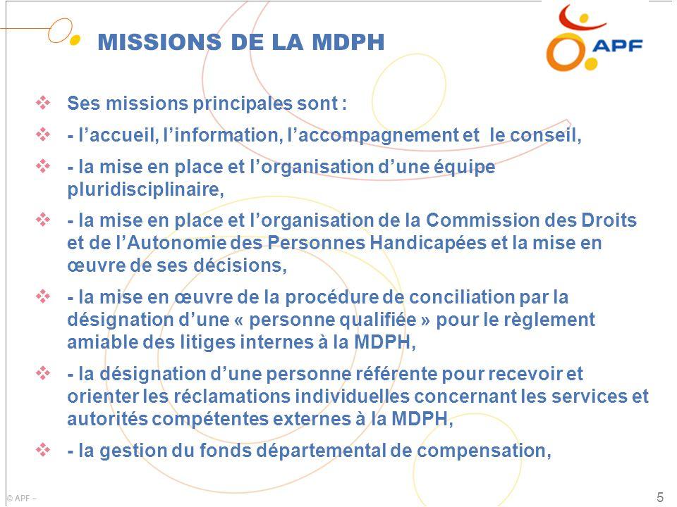 © APF – MISSIONS DE LA MDPH  Ses missions principales sont :  - l'accueil, l'information, l'accompagnement et le conseil,  - la mise en place et l'organisation d'une équipe pluridisciplinaire,  - la mise en place et l'organisation de la Commission des Droits et de l'Autonomie des Personnes Handicapées et la mise en œuvre de ses décisions,  - la mise en œuvre de la procédure de conciliation par la désignation d'une « personne qualifiée » pour le règlement amiable des litiges internes à la MDPH,  - la désignation d'une personne référente pour recevoir et orienter les réclamations individuelles concernant les services et autorités compétentes externes à la MDPH,  - la gestion du fonds départemental de compensation, 5